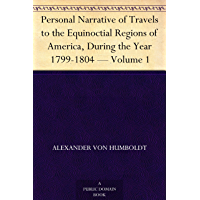 Personal Narrative of Travels to the Equinoctial Regions of America, During the Year 1799-1804 ¿ Volume 1 (English Edition)