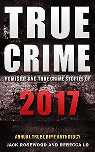 True Crime 2017: Homicide & True Crime Stories of 2017 (Annual True Crime Anthology)