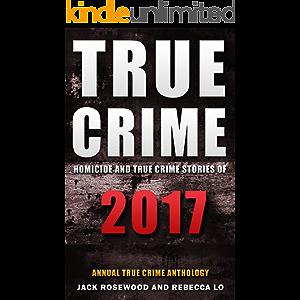 True Crime 2017: Homicide & True Crime Stories of 2017 (Annual True Crime Anthology Book 2)