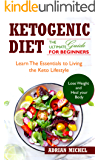 The Ketogenic Diet: The Ultimate Guide for Beginners: Learn the Essentials to Living the Keto Lifestyle Lose Weight and Heal Your Body!