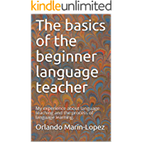 The basics of the beginner language teacher: My experience about language teaching and the process of language learning. (English Edition)