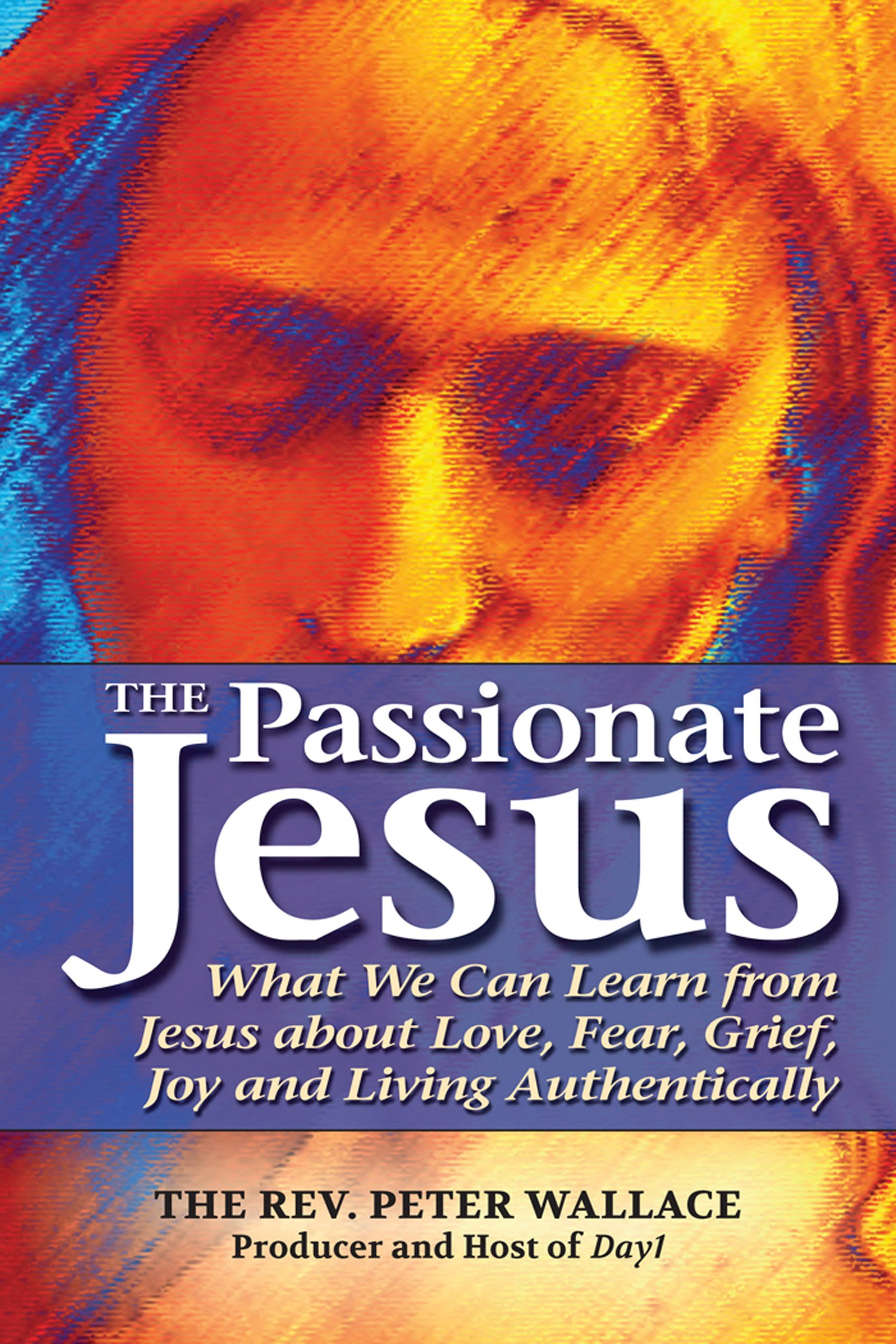The Passionate Jesus: What We Can Learn From Jesus About Love, Fear, Grief,  Joy And Living Authentically: The Rev Peter Wallace: 9781594733932:  Amazon: