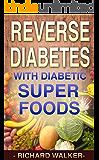 Diabetes: 60+ Powerful Diabetic Superfoods to Reverse Diabetes, Regulate Insulin, Control Blood Sugar, and Lower Blood Pressure (Diabetes Diet, Diabetic, ... Type 2 Diabetes, Insulin Resistance Book 1)