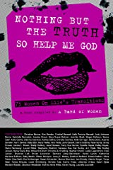 Nothing But The Truth So Help Me God: 73 Women on Life's Transitions Kindle Edition