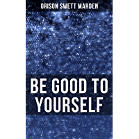 BE GOOD TO YOURSELF: How to Keep Your Powers up to the Highest Possible Standard, How to Conserve Your Energies and…