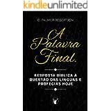 A Palavra Final: Resposta bíblica à questão das línguas e profecias hoje (Portuguese Edition)