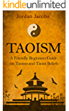 Taoism: A Friendly Beginners Guide On Taoism And Taoist Beliefs (Taoism - Taoist - Eastern Religion - Psychotherapy - Buddhism)