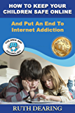 How To Keep Your Children Safe Online: And Put An End To Internet Addiction!