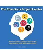 The Conscious Project Leader: How to Create a Culture of Success for Your Projects, Your Team and Yourself