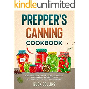 Prepper's Canning Cookbook: A Beginners Guide on How To Can, Jar, Preserve, Pickle, Ferment, and Freeze Foods…