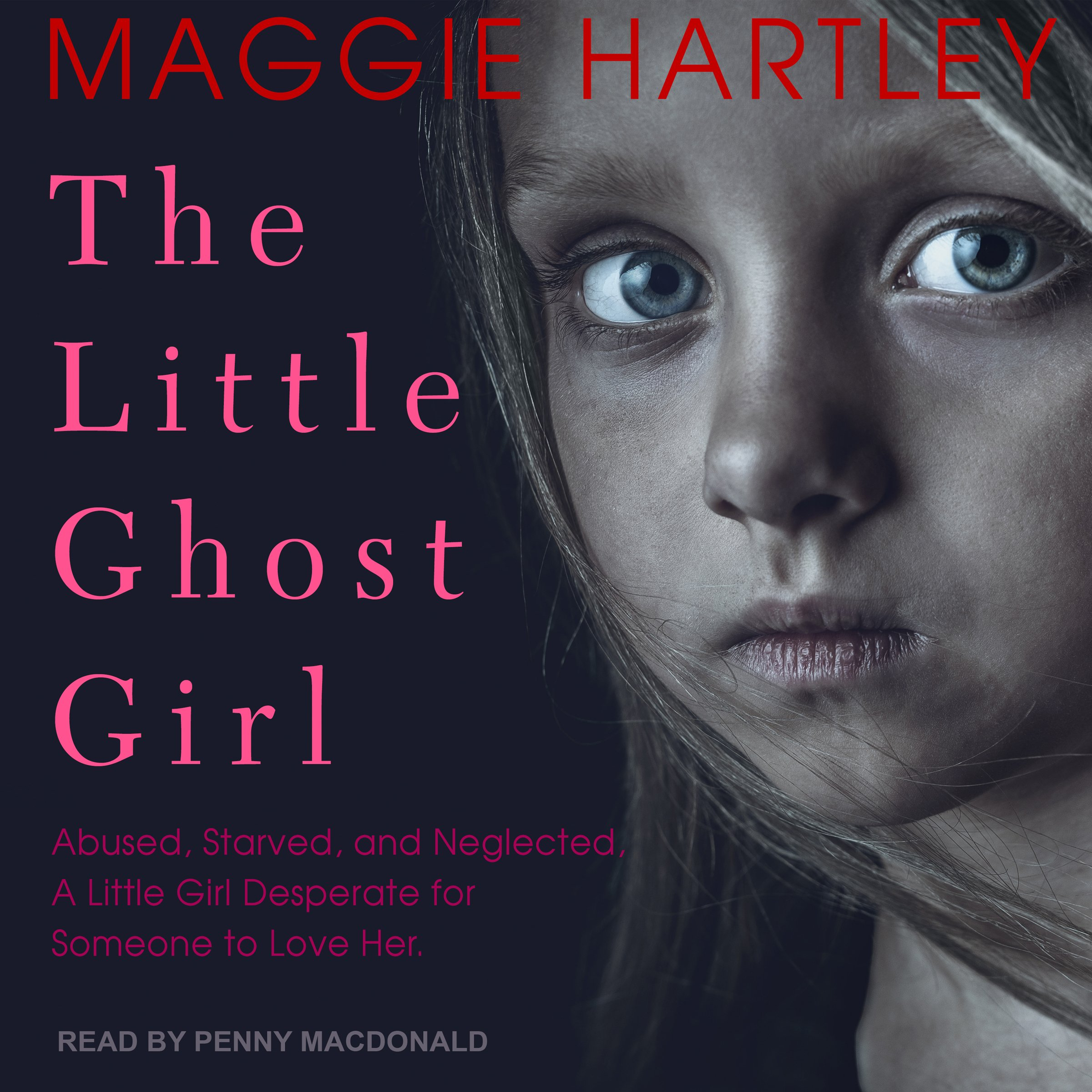 The Little Ghost Girl: Abused, Starved, and Neglected, a Little Girl Desperate for Someone to Love Her
