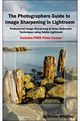 The Photographers Guide to Image Sharpening in Lightroom: Professional Image Sharpening & Noise Reduction Techniques using Adobe Lightroom Kindle Edition