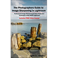 The Photographers Guide to Image Sharpening in Lightroom: Professional Image Sharpening & Noise Reduction Techniques using Adobe Lightroom (English Edition)