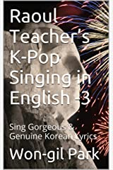 Raoul Teacher's K-Pop Singing in English -3: Sing Gorgeous & Genuine Korean Lyrics (Raoul Teacher's  K-Pop Singing in English) Kindle Edition