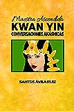 Maestra Ascendida Kwan Yin: Conversaciones Akáshicas