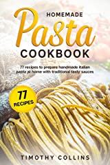 Homemade Pasta Cookbook: 77 Recipes To Prepare Handmade Italian Pasta At Home With Traditional Tasty Sauces (Homemade Bread) Kindle Edition