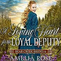 A Loving Heart for the Loyal Deputy (Historical Western Mail Order Bride Romance): Bear Creek Brides, Book 6