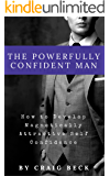The Powerfully Confident Man: How to Develop Magnetically Attractive Self Confidence