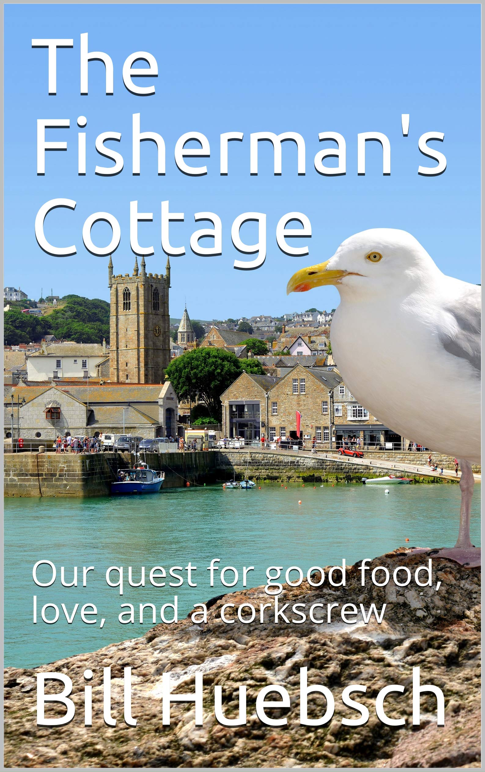 The Fisherman's Cottage  Our Quest For Good Food Love And A Corkscrew  English Edition