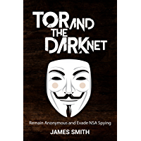 Tor and The Dark Net In 2018: Remain Anonymous Online and Evade NSA Spying (Tor, Dark Net, Anonymous Online, NSA Spying…