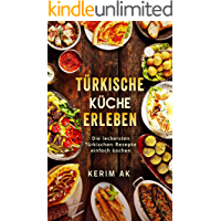 Türkische Küche Erleben: Türkische Rezepte für die ganze Familie. Über 30 köstliche Türkische Spezialitäten. Perfektes orientalisches Kochbuch für Anfänger.