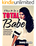 How to be a Total Babe:  The Ultimate Guide to Being the Girl that Shines and Stands Out in Any Crowd (English Edition)