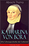 Katharina von Bora (Die Lebensgeschichte der Lutherin) - Vollständige Ausgabe: Biografie der Frau an der Seite von Martin Luther