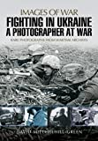 Fighting in Ukraine: A Photographer at War (Images of War)
