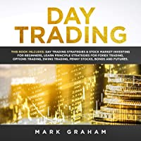 Day Trading: This Book Includes Day Trading Strategies & Stock Market Investing for Beginners, Learn Principle Strategies for Forex Trading, Options Trading, Swing Trading, Penny Stocks, Bonds, and Futures