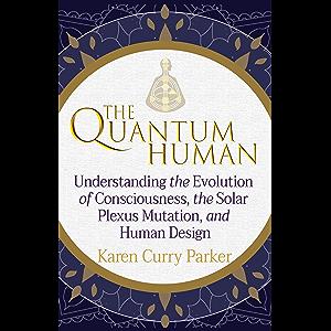 The Quantum Human: Understanding the Evolution of Consciousness, the Solar Plexus Mutation, and Human Design