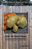 How To Grow Ginger: how to grow, harvest, use, and perpetuate this tropical spice in a non-tropical climate (The Little Series of Homestead How-Tos Book 9)