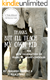 Thanks, But I'll Teach My Own Kid.: A New Generation of Fearless Homeschooler
