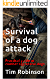 Survival of a dog attack: Practical guide to combat aggressive dogs
