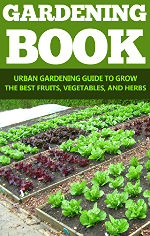 Gardening: Urban Gardening Guide To Grow The Best Fruits; Vegetables; And Herbs