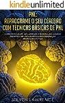 PNL: Reprograme O Seu Cérebro Com Técnicas Básicas De PNL: Como Persuadir, Influenciar e Manipular Usando Padrões De...