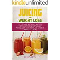 Juicing for Weight Loss: 101 Delicious Juicing Recipes That Help You Lose Weight Naturally Fast, Increase Energy and Feel Great