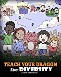 Teach Your Dragon About Diversity: Train Your Dragon To Respect Diversity. A Cute Children Story To Teach Kids About Diversity and Differences. (My Dragon Books Book 25)