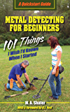 Metal Detecting For Beginners: 101 Things I Wish I'd Known When I Started (QuickStart Guides Book 1)