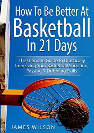 How to Be Better At Basketball in 21 days: The Ultimate Guide to Drastically Improving Your Basketball Shooting; Passing and Dribbling Skills (Basketball)