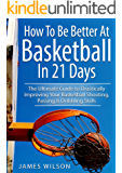 How to Be Better At Basketball in 21 days: The Ultimate Guide to Drastically Improving Your Basketball Shooting, Passing and Dribbling Skills (Basketball)