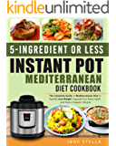 5-Ingredient or less Instant Pot Mediterranean Diet Cookbook: The Complete Guide of Mediterranean Diet to Rapidly Lose Weight, Upgrade Your Body Health and Have a Happier Lifestyle
