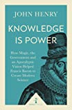 Knowledge is Power (Icon Science): How Magic, the Government and an Apocalyptic Vision Helped Francis Bacon to Create Modern Science