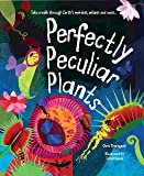 Perfectly Peculiar Plants: Take a Walk through Earth's Weirdest, Wildest and Most…