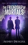The Friendship of Mortals (The Herbert West Series Book 1)