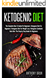 Ketogenic Diet: The Complete How-To Guide For Beginners: Ketogenic Diet For Beginners: Ketogenic Diet For Weight Loss: Ketogenic Cookbook: Keto Diet: The Step by Step Guide For Beginners