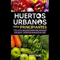 Huertos urbanos para principiantes: Todo lo que necesitas saber para comenzar a cultivar tus propios alimentos en casa