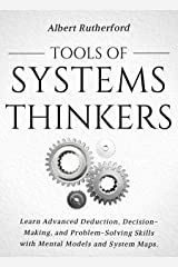 Tools of Systems Thinkers: Learn Advanced Deduction, Decision-Making, and Problem-Solving Skills with Mental Models and System Maps. (The Systems Thinker Series Book 6) Kindle Edition