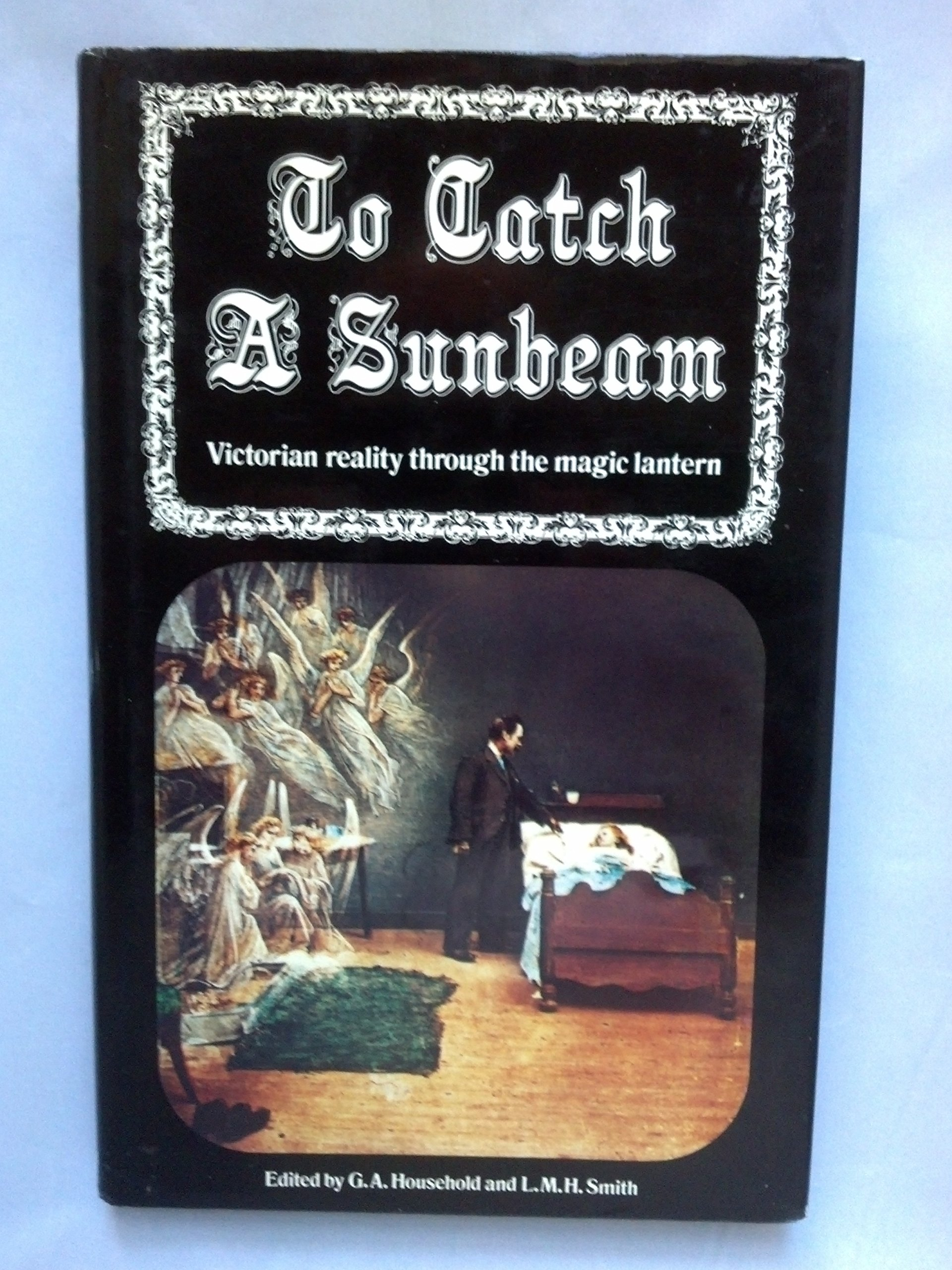 To catch a sunbeam: Victorian reality through the magic lantern, HOUSEHOLD, G.A. (ed)