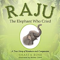Raju the Elephant Who Cried: A True Story of Kindness and Compassion