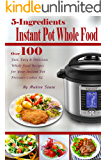 5-Ingredient Instant Pot Whole Food: Over 100 Fast, Easy & Delicious Whole Food Recipes for Your Instant Pot Pressure Cooker XL
